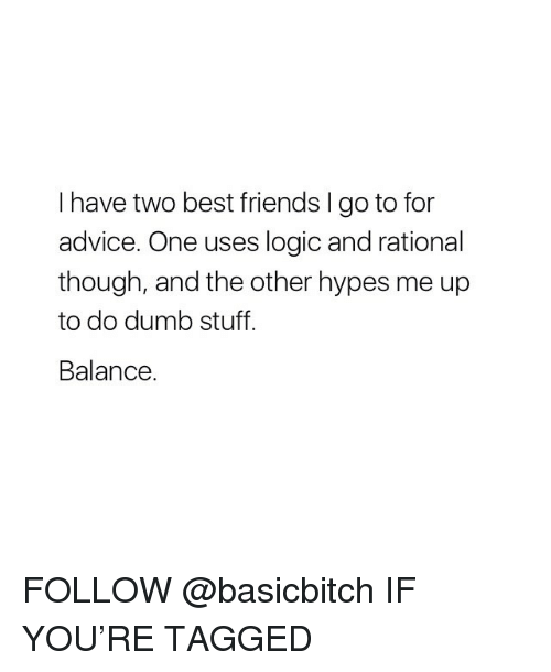 Advice, Dumb, and Friends: I have two best friends I go to for  advice. One uses logic and rational  though, and the other hypes me up  to do dumb stuff.  Balance. FOLLOW @basicbitch IF YOU'RE TAGGED