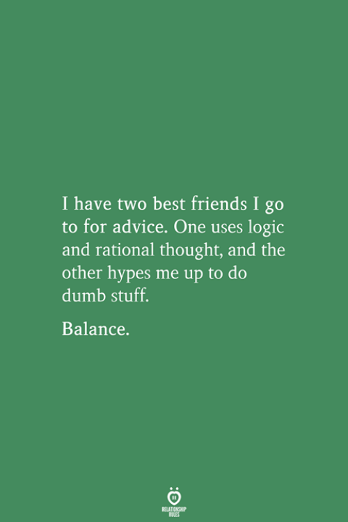 rational: I have two best friends I go  to for advice. One uses logic  and rational thought, and the  other hypes me up to do  dumb stuff.  Balance.