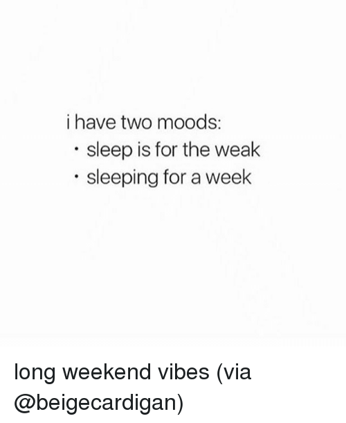 Memes, Sleeping, and Sleep: i have two moods:  sleep is for the weak  sleeping for a week long weekend vibes (via @beigecardigan)