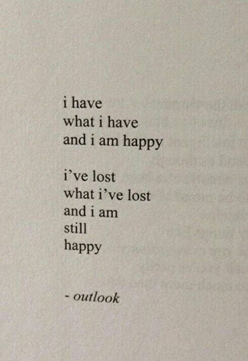 Outlook: i have  what i have  and i am happy  i've lost  what i've lost  and i am  still  happy  - outlook