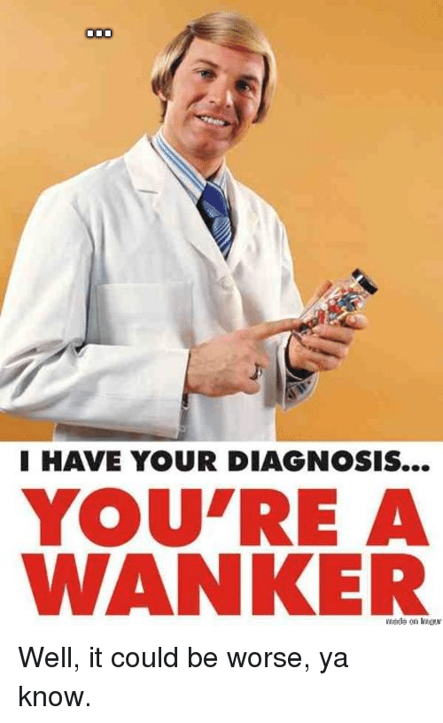 it could be worse: I HAVE YOUR DIAGNOSIS...  YOU'RE A  WANKER  Wads on dw <p>Well, it could be worse, ya know.</p>