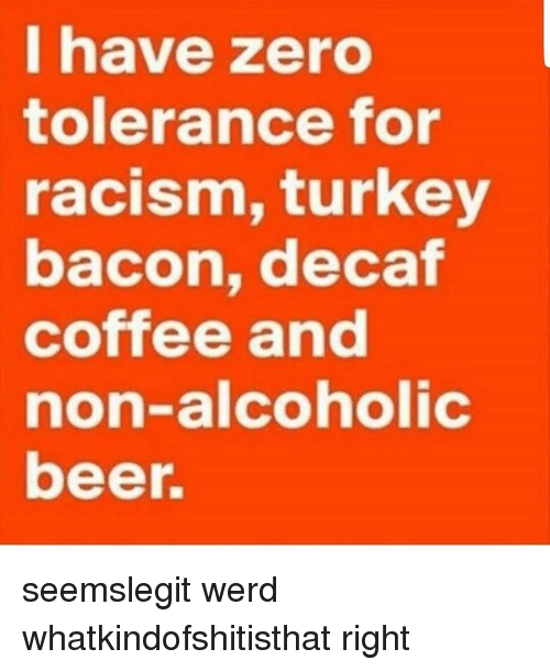 Turkeyism: I have zero  tolerance for  racism, turkey  bacon, decaf  coffee and  non-alcoholic  beer. seemslegit werd whatkindofshitisthat right