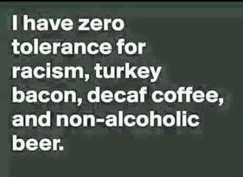 decaf coffee: I have zero  tolerance for  racism, turkey  bacon decaf coffee,  and non-alconolic  beer.