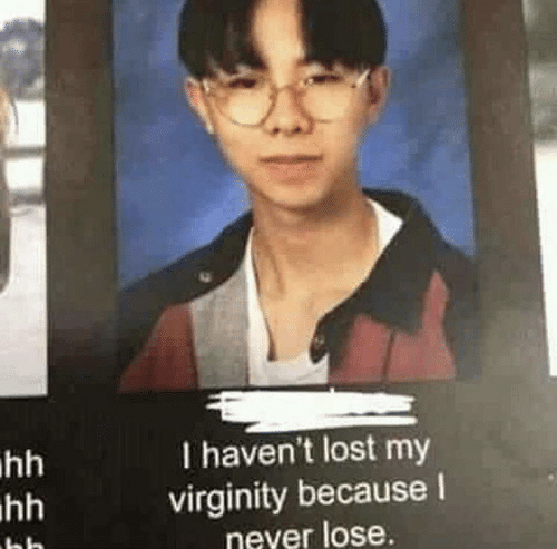 Virginity: I haven't lost my  virginity because l  never lose.  hh  hh
