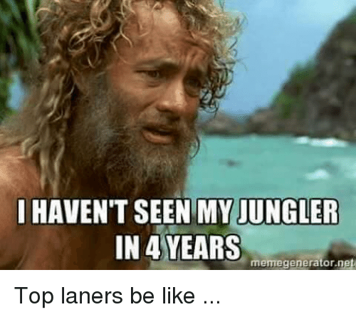 memegenerators: I HAVEN'T SEEN MY JUNGLER  IN 4 YEARS  memegenerator net Top laners be like ...