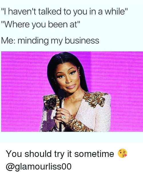 """Where You Been: """"I haven't talked to you in a while""""  """"Where you been at""""  Me: minding my business You should try it sometime 😘 @glamourliss00"""