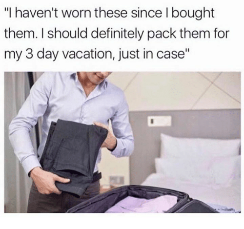 "Definitally: ""I haven't worn these since I bought  them. I should definitely pack them for  my 3 day vacation, just in case"""