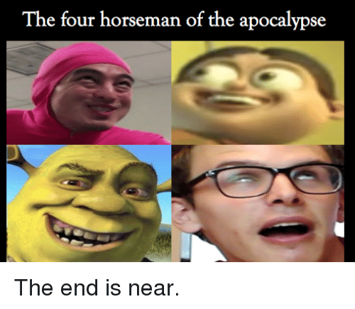the end is near: I he four horseman of the apocalypse <p>The end is near.</p>