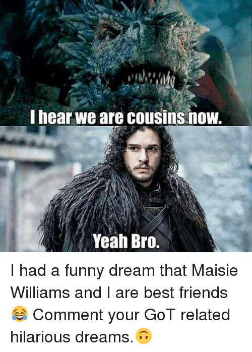 Friends, Funny, and Memes: I hear we are cousins now.  Yeah Bro. I had a funny dream that Maisie Williams and I are best friends 😂 Comment your GoT related hilarious dreams.🙃