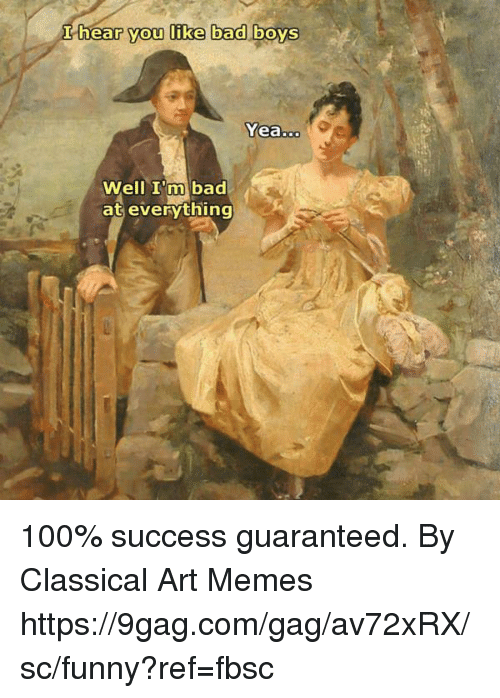 9gag, Anaconda, and Bad: I hear you like bad boys  Yea  Well I'm bad  at everything 100% success guaranteed.  By Classical Art Memes https://9gag.com/gag/av72xRX/sc/funny?ref=fbsc