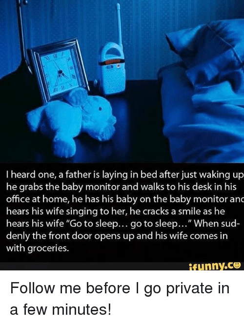"""baby monitor: I heard one, a father is laying in bed after just waking up  he grabs the baby monitor and walks to his desk in his  office at home, he has his baby on the baby monitor anc  hears his wife singing to her, he cracks a smile as he  hears his wife """"Go to sleep... go to sleep  When sud  denly the front door opens up and his wife comes in  with groceries.  funny CO Follow me before I go private in a few minutes!"""