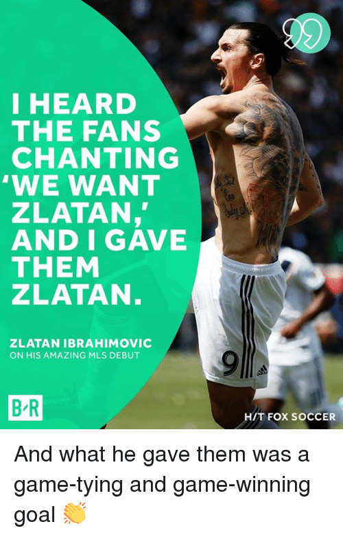Zlatan Ibrahimovic: I HEARD  THE FANS  CHANTING  'WE WANT  ZLATAN,  AND I GAVE  THEM  ZLATAN  ZLATAN IBRAHIMOVIC  ON HIS AMAZING MLS DEBUT  B-R  H/T FOX SOCCER And what he gave them was a game-tying and game-winning goal 👏