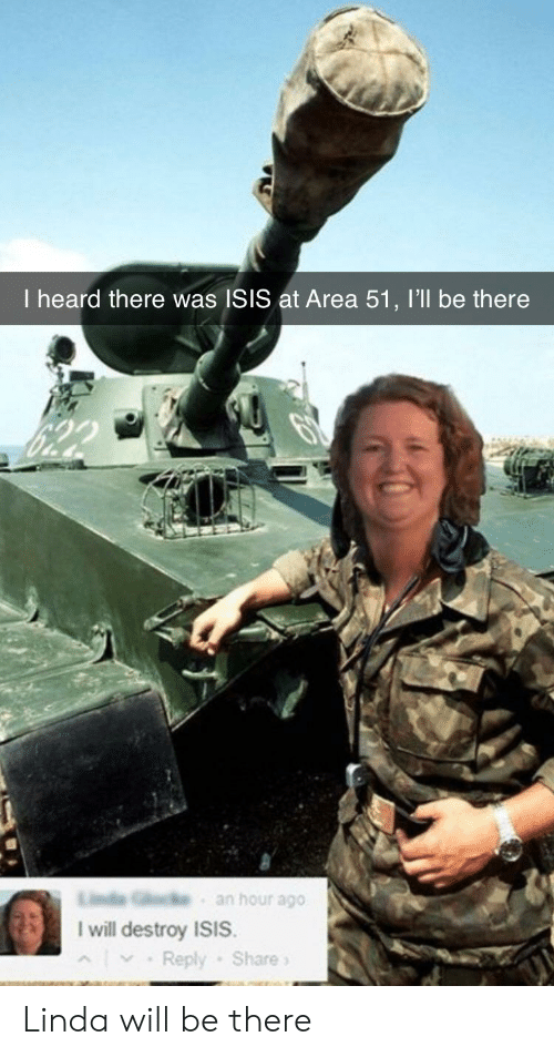 I Will Destroy Isis: I heard there was ISIS at Area 51, I'll be there  an hour ago  I will destroy ISIS.  Reply Share Linda will be there
