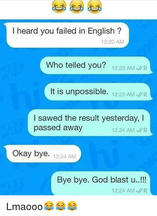 God, Memes, and Okay: I heard you failed in English  12:20 AM  Who telled you?  12:23 AM  R  It is unpossible.  12:23 AM VR  I sawed the result yesterday,  passed away  12:24 AM MR  Okay bye. 12:24 AM  Bye bye. God blast u  12:24 AM MR Lmaooo😂😂😂