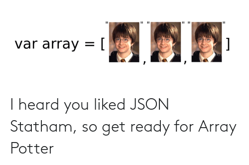 I Heard You: I heard you liked JSON Statham, so get ready for Array Potter