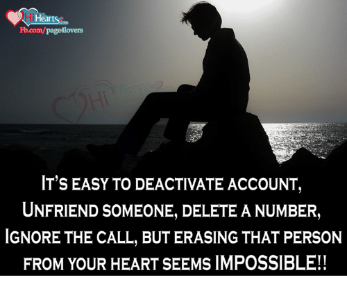 Ignorant, Memes, and Heart: i Heart  .com  IT'S EASY TO DEACTIVATE ACCOUNT,  UNFRIENDSOMEONE, DELETE A NUMBER,  IGNORE THE CALL, BUT ERASING THAT PERSON  FROM YOUR HEART SEEMS IMPOSSIBLE!!