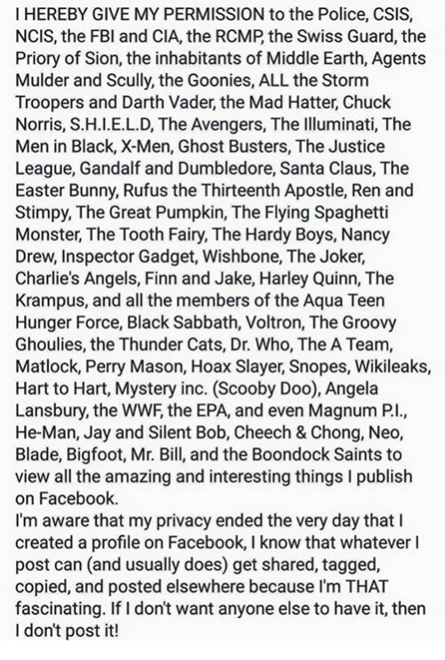 Bigfoot, Blade, and Bunnies: I HEREBY GIVE MY PERMISSION to the Police, CSIS,  NCIS, the FBI and CIA, the RCMP the Swiss Guard, the  Priory of Sion, the inhabitants of Middle Earth, Agents  Mulder and Scully, the Goonies, ALLthe Storm  Troopers and Darth Vader, the Mad Hatter, Chuck  Norris, S.H.I.E.L.D, The Avengers, The Illuminati, The  Men in Black, X-Men, Ghost Busters, The Justice  League, Gandalf and Dumbledore, Santa Claus, The  Easter Bunny, Rufus the Thirteenth Apostle, Ren and  Stimpy, The Great Pumpkin, The Flying Spaghetti  Monster, The Tooth Fairy, The Hardy Boys, Nancy  Drew, Inspector Gadget, Wishbone, The Joker,  Charlie's Angels, Finn and Jake, Harley Quinn, The  Krampus, and all the members of the Aqua Teen  Hunger Force, Black Sabbath, Voltron, The Groovy  Ghoulies, the Thunder Cats, Dr. Who, The A Team,  Matlock, Perry Mason, Hoax Slayer, Snopes, Wikileaks,  Hart to Hart, Mystery inc. (Scooby Doo), Angela  Lansbury, the WWF the EPA, and even Magnum Pl.  He-Man, Jay and Silent Bob, Cheech & Chong, Neo,  Blade, Bigfoot, Mr. Bill, and the Boondock Saints to  view all the amazing and interesting things l publish  on Facebook.  I'm aware that my privacy ended the very day that l  created a profile on Facebook, I know that whatever l  post can (and usually does) get shared, tagged,  copied, and posted elsewhere because I'm THAT  fascinating. If I don't want anyone else to have it, then  I don't post it!
