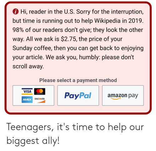 Interruption: i Hi, reader in the U.S. Sorry for the interruption,  but time is running out to help Wikipedia in 2019.  98% of our readers don't give; they look the other  way. All we ask is $2.75, the price of your  Sunday coffee, then you can get back to enjoying  your article. We ask you, humbly: please don't  scroll away.  Please select a payment method  VISA  PayPal  mastercard,  amazon pay  DISCOVER  AMEX Teenagers, it's time to help our biggest ally!