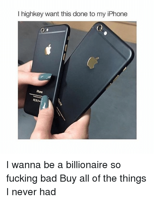 All of the Things: I highkey want this done to my iPhone  Rome I wanna be a billionaire so fucking bad Buy all of the things I never had