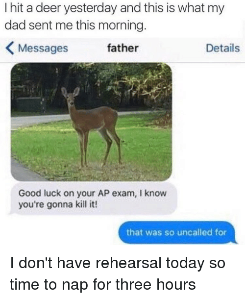 Dad, Deer, and Good: I hit a deer yesterday and this is what my  dad sent me this morning.  K Messages father  Details  Good luck on your AP exam, l know  you're gonna kill it!  that was so uncalled for I don't have rehearsal today so time to nap for three hours