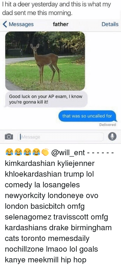 Deer, Drake, and Kanye: I hit a deer yesterday and this is what my  dad sent me this morning  Details  Messages  father  Good luck on your AP exam, l know  you're gonna kill it!  that was so uncalled for  Delivered  I  Message 😂😂😂😂👏 @will_ent - - - - - - kimkardashian kyliejenner khloekardashian trump lol comedy la losangeles newyorkcity londoneye ovo london basicbitch omfg selenagomez travisscott omfg kardashians drake birmingham cats toronto memesdaily nochillzone lmaoo lol goals kanye meekmill hip hop