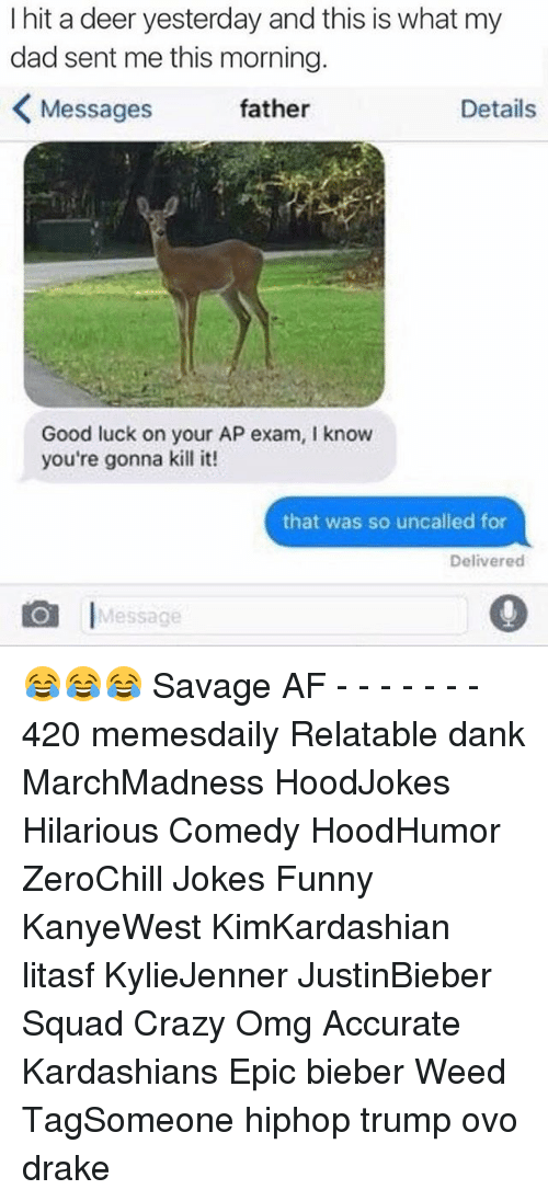 Deer, Memes, and Luck: I hit a deer yesterday and this is what my  dad sent me this morning  Details  Messages  father  Good luck on your AP exam, l know  you're gonna kill it!  that was so uncalled for  Delivered  I  Message 😂😂😂 Savage AF - - - - - - - 420 memesdaily Relatable dank MarchMadness HoodJokes Hilarious Comedy HoodHumor ZeroChill Jokes Funny KanyeWest KimKardashian litasf KylieJenner JustinBieber Squad Crazy Omg Accurate Kardashians Epic bieber Weed TagSomeone hiphop trump ovo drake