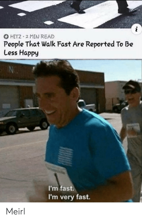 Reported: i  HIT2 2 MIN READ  People That Walk Fast Are Reported To Be  Less Happy  I'm fast.  I'm very fast Meirl