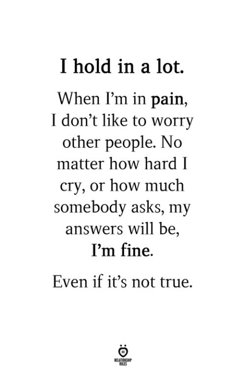 True, Pain, and Asks: I hold in a lot.  When I'm in pain,  I don't like to worry  other people. No  matter how hard I  cry, or how much  somebody asks, my  answers will be,  I'm fine.  Even if it's not true.