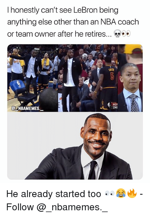 Memes, Nba, and Lebron: I honestly can't see LeBron being  anything else other than an NBA coach  or team owner after he retires  (a NBAMEMEs_  HO  2N He already started too 👀😂🔥 - Follow @_nbamemes._