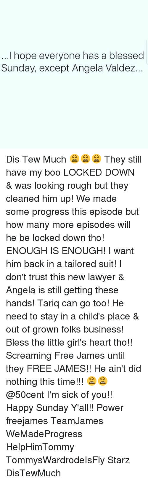 Dis Tew Much: I hope everyone has a blessed  Sunday, except Angela Valdez... Dis Tew Much 😩😩😩 They still have my boo LOCKED DOWN & was looking rough but they cleaned him up! We made some progress this episode but how many more episodes will he be locked down tho! ENOUGH IS ENOUGH! I want him back in a tailored suit! I don't trust this new lawyer & Angela is still getting these hands! Tariq can go too! He need to stay in a child's place & out of grown folks business! Bless the little girl's heart tho!! Screaming Free James until they FREE JAMES!! He ain't did nothing this time!!! 😩😩 @50cent I'm sick of you!! Happy Sunday Y'all!! Power freejames TeamJames WeMadeProgress HelpHimTommy TommysWardrodeIsFly Starz DisTewMuch
