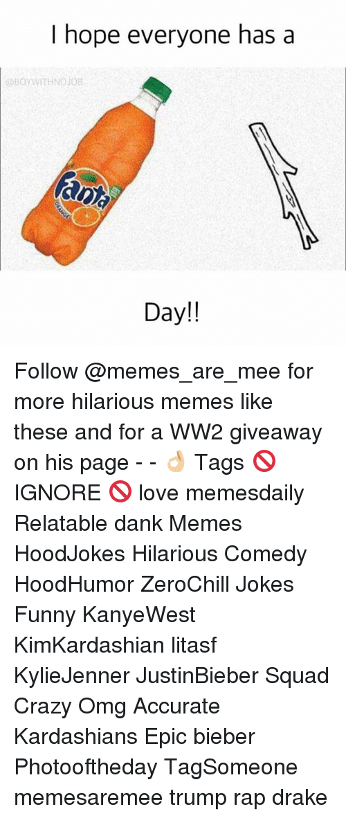 Crazy, Dank, and Drake: I hope everyone has a  OBOYWIHNOios  and  Day!! Follow @memes_are_mee for more hilarious memes like these and for a WW2 giveaway on his page - - 👌🏼 Tags 🚫 IGNORE 🚫 love memesdaily Relatable dank Memes HoodJokes Hilarious Comedy HoodHumor ZeroChill Jokes Funny KanyeWest KimKardashian litasf KylieJenner JustinBieber Squad Crazy Omg Accurate Kardashians Epic bieber Photooftheday TagSomeone memesaremee trump rap drake
