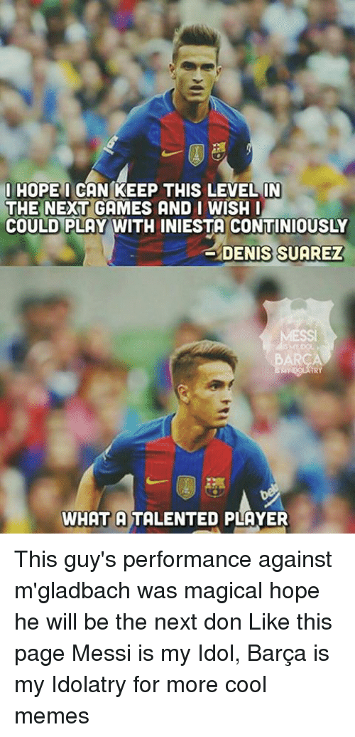 Cool Meme: I HOPE I CAN KEEP THIS LEVELIN  THE NEXT GAMES AND I WISH I  COULD PLAY WITH INIESTA CONTINIOUSLY  DENIS SUAREZ  TRY  WHAT A TALENTED PLAYER This guy's performance against m'gladbach was magical hope he will be the next don Like this page Messi is my Idol, Barça is my Idolatry for more cool memes
