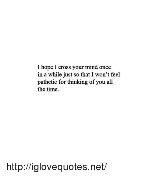 thinking of you: I hope I cross your mind once  in a while just so that I won't feel  pathetic for thinking of you all  the time. http://iglovequotes.net/