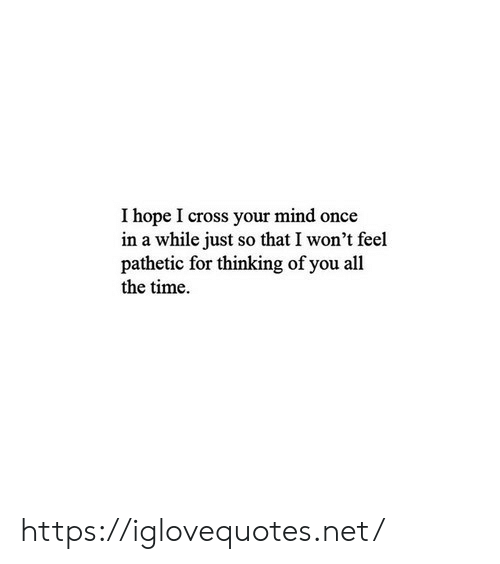 thinking of you: I hope I cross your mind once  in a while just so that I won't feel  pathetic for thinking of you all  the time. https://iglovequotes.net/