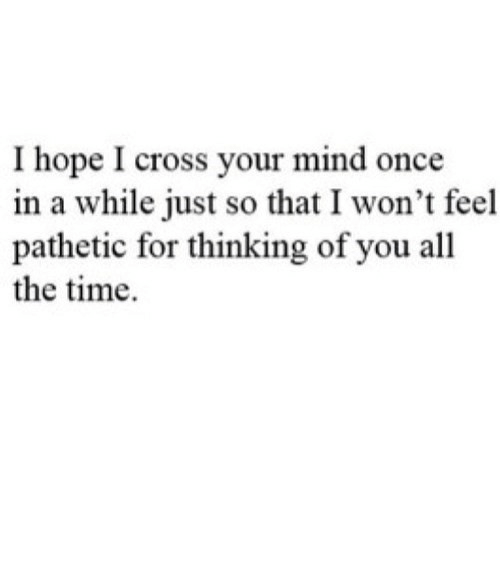 pathetic: I hope I cross your mind once  in a while just so that I won't feel  pathetic for thinking of you all  the time https://iglovequotes.net/