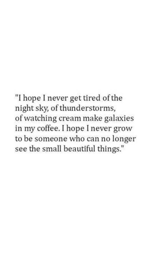 """galaxies: """"I hope I never get tired of the  night sky, of thunderstorms,  of watching cream make galaxies  in my coffee. I hope I never grow  to be someone who can no longer  see the small beautiful things."""""""