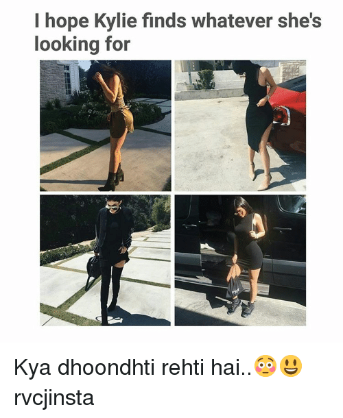 Whateves: I hope Kylie finds whatever she's  looking for Kya dhoondhti rehti hai..😳😃 rvcjinsta
