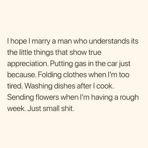 Rough Week: I hope l marry a man who understands its  the little things that show true  appreciation. Putting gas in the car just  because. Folding clothes when I'm too  tired. Washing dishes after l cook.  Sending flowers when I'm having a rough  week. Just small shit.