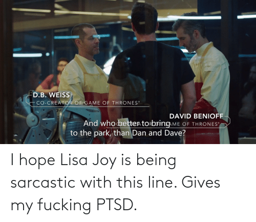 Hope, Lisa, and Joy: I hope Lisa Joy is being sarcastic with this line. Gives my fucking PTSD.