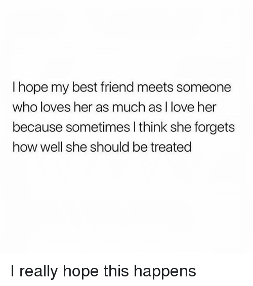 Best Friend, Love, and Best: I hope my best friend meets someone  who loves her as much as I love her  because sometimes I think she forgets  how well she should be treated I really hope this happens