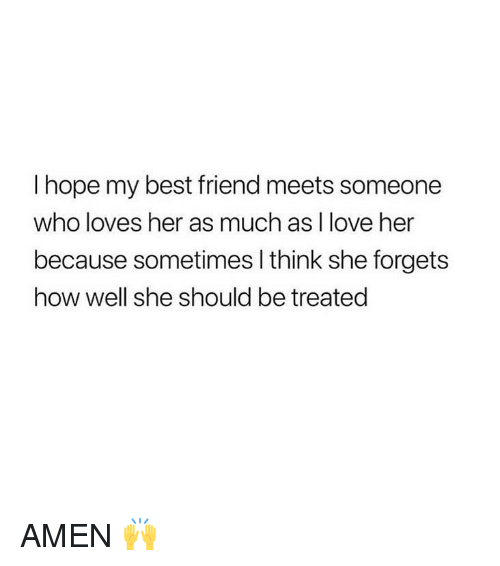 Best Friend, Love, and Best: I hope my best friend meets someone  who loves her as much as I love her  because sometimes l think she forgets  how well she should be treated AMEN 🙌