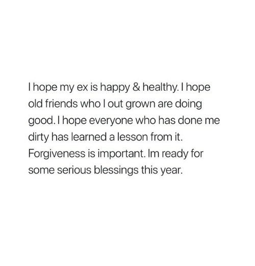 old friends: I hope my ex is happy & healthy. l hope  old friends who l out grown are doing  good. I hope everyone who has done me  dirty has learned a lesson from it.  Forgiveness is important. Im ready for  some serious blessings this year.