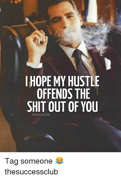 hustle: I HOPE MY HUSTLE  OFFENDS THE  SHIT OUT OF YOU  The SuccessClub Tag someone 😂 thesuccessclub