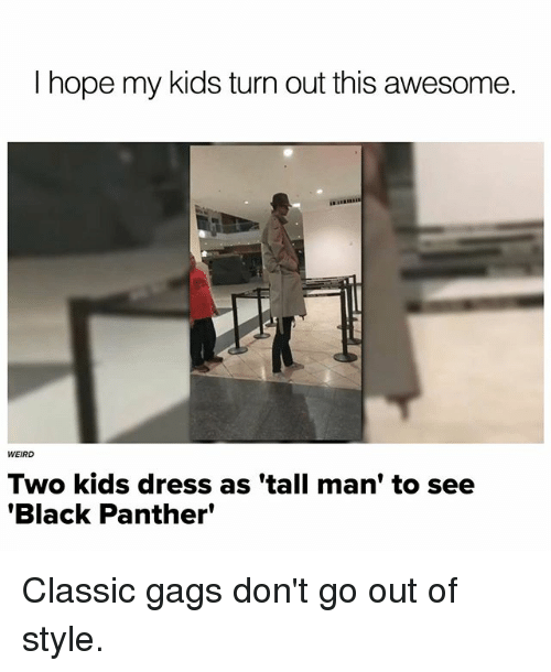 Memes, Weird, and Black: I hope my kids turn out this awesome.  WEIRD  Two kids dress as 'tall man' to see  'Black Panther' Classic gags don't go out of style.