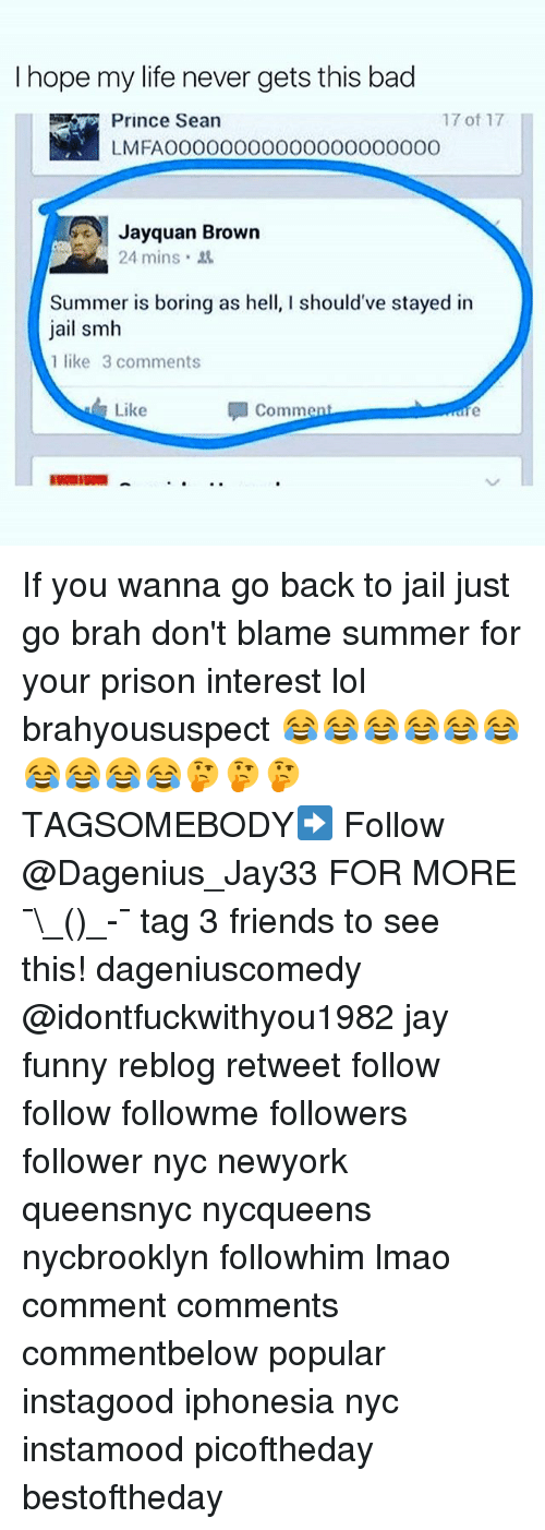 Bad, Friends, and Funny: I hope my life never gets this bad  Prince Sean  LMFAOOO0000O000000000000  17 of 17  Jayquan Brown  24 mins .  Summer is boring as hell, I should've stayed in  jail smh  1 like 3 comments  Like  comment If you wanna go back to jail just go brah don't blame summer for your prison interest lol brahyoususpect 😂😂😂😂😂😂😂😂😂😂🤔🤔🤔 TAGSOMEBODY➡️ Follow @Dagenius_Jay33 FOR MORE ¯\_(ツ)_-¯ tag 3 friends to see this! dageniuscomedy @idontfuckwithyou1982 jay funny reblog retweet follow follow followme followers follower nyc newyork queensnyc nycqueens nycbrooklyn followhim lmao comment comments commentbelow popular instagood iphonesia nyc instamood picoftheday bestoftheday