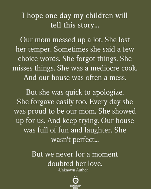 keep trying: I hope one day my children will  tell this story...  Our mom messed up a lot. She lost  her temper. Sometimes she said a few  choice words. She forgot things. She  misses things. She was a mediocre cook.  And our house was often a mess.  But she was quick to apologize.  She forgave easily too. Every day she  was proud to be our mom. She showed  up for us. And keep trying. Our house  was full of fun and laughter. She  wasn't perfect..  But we never for a moment  doubted her love.  -Unknown Author  RELATIONSHIP  RULES