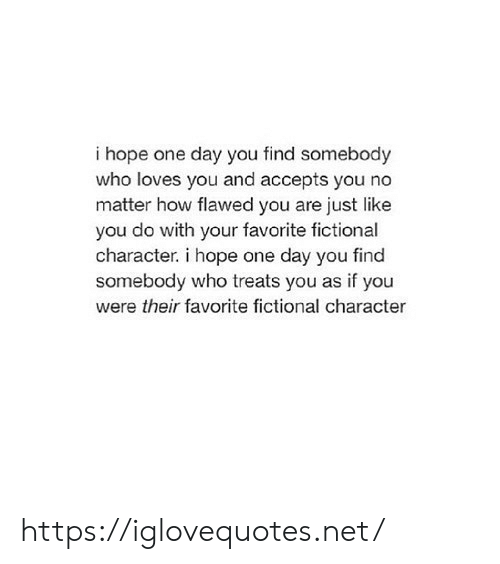 Fictional: i hope one day you find somebody  who loves you and accepts you no  matter how flawed you are just like  you do with your favorite fictional  character. i hope one day you find  somebody who treats you as if you  were their favorite fictional character https://iglovequotes.net/