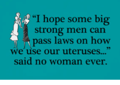 "Bigly: ""I hope some big  strong men can  pass laws on how  we use our uteruses...""  said no woman ever."