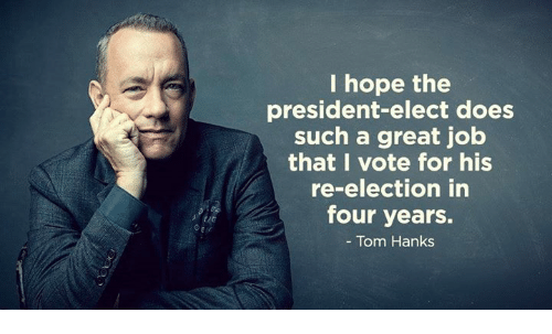 Memes, Tom Hanks, and Toms: I hope the  president-elect does  such a great job  that I vote for his  re-election in  four years.  Tom Hanks