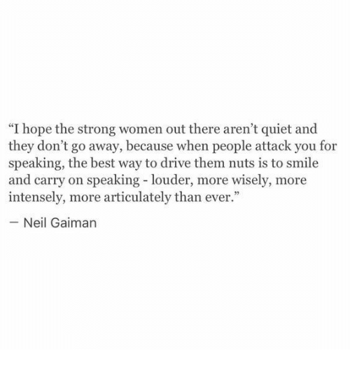 "strong women: ""I hope the strong women out there aren't quiet and  they don't go away, because when people attack you for  speaking, the best way to drive them nuts is to smile  and carry on speaking - louder, more wisely, more  intensely, more articulately than ever.""  Neil Gaiman"